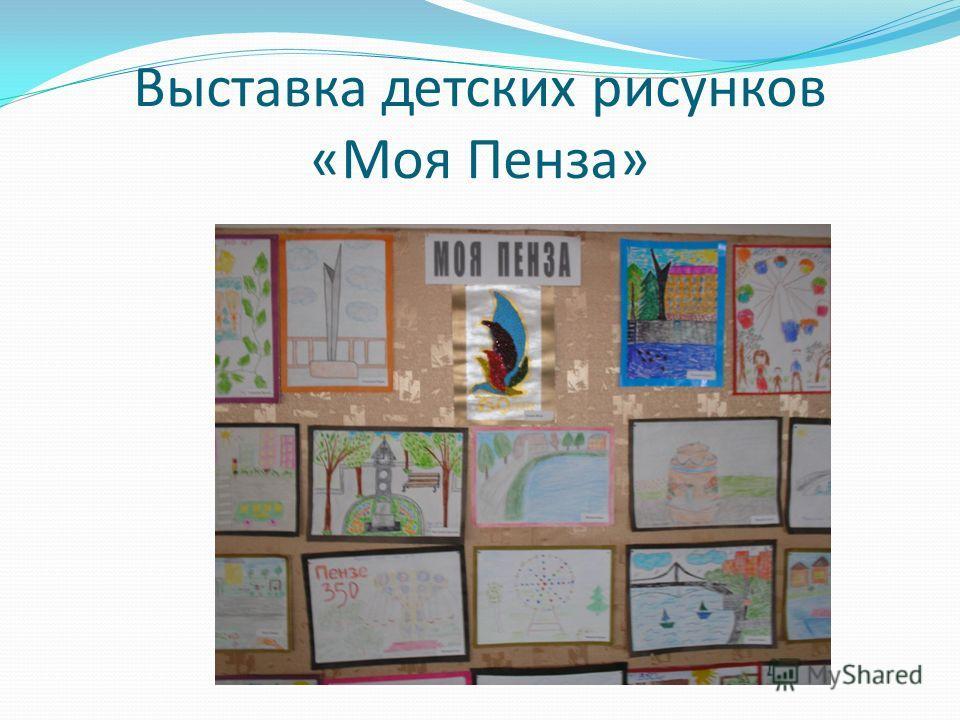 Выставка детских рисунков «Моя Пенза»