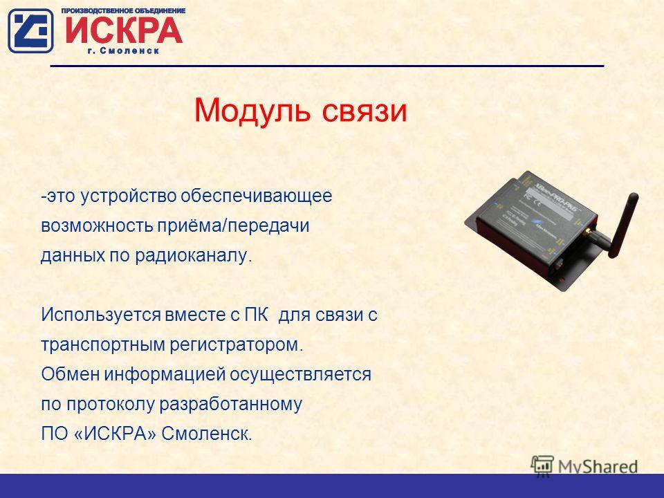 Модуль связи -это устройство обеспечивающее возможность приёма/передачи данных по радиоканалу. Используется вместе с ПК для связи с транспортным регистратором. Обмен информацией осуществляется по протоколу разработанному ПО «ИСКРА» Смоленск.