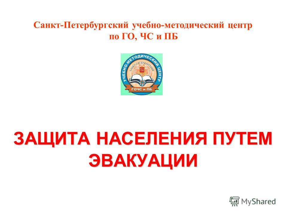 ЗАЩИТА НАСЕЛЕНИЯ ПУТЕМ ЭВАКУАЦИИ Санкт-Петербургский учебно-методический центр по ГО, ЧС и ПБ