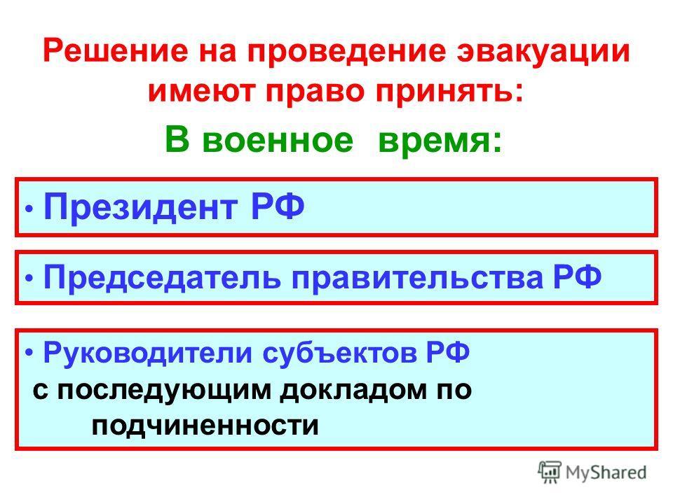 Решение на проведение эвакуации имеют право принять: В военное время: Президент РФ Председатель правительства РФ Руководители субъектов РФ с последующим докладом по подчиненности