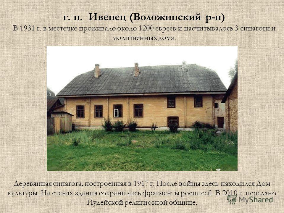 г. п. Ивенец (Воложинский р-н) В 1931 г. в местечке проживало около 1200 евреев и насчитывалось 3 синагоги и молитвенных дома. Деревянная синагога, построенная в 1917 г. После войны здесь находился Дом культуры. На стенах здания сохранились фрагменты