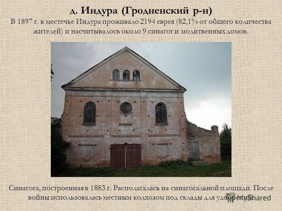 Синагога, построенная в 1883 г. Располагалась на синагогальной площади. После войны использовалась местным колхозом под склады для удобрений. д. Индура (Гродненский р-н) В 1897 г. в местечке Индура проживало 2194 еврея (82,1% от общего количества жит