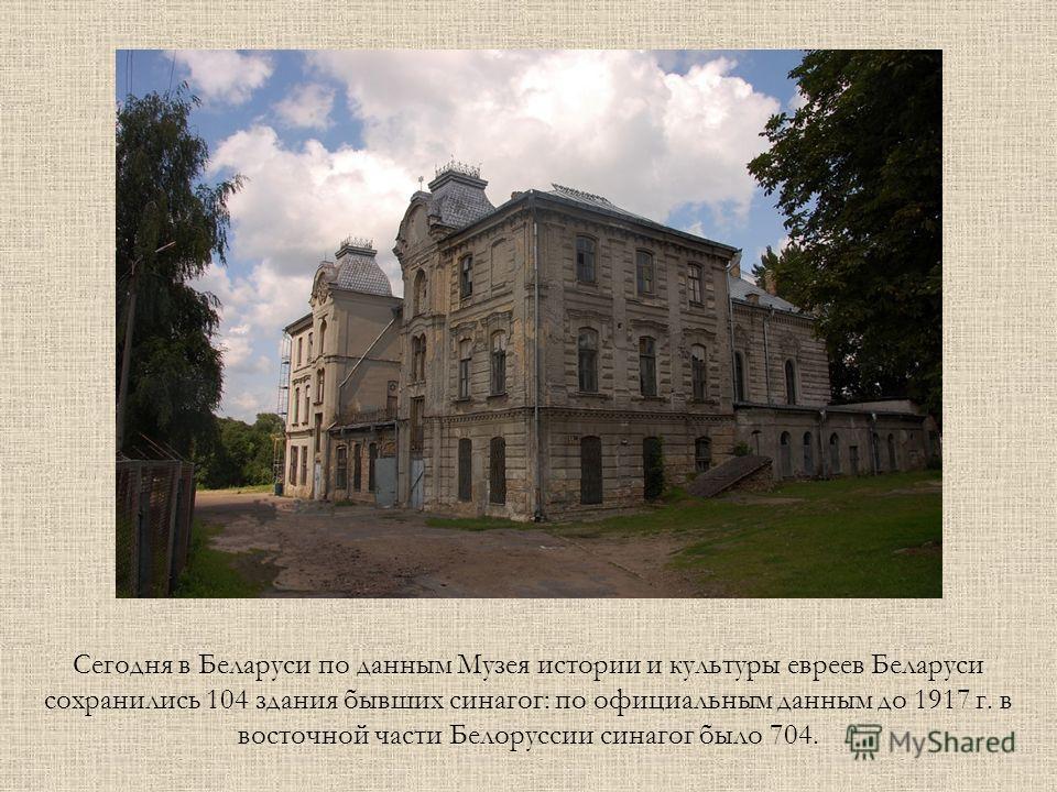 Сегодня в Беларуси по данным Музея истории и культуры евреев Беларуси сохранились 104 здания бывших синагог: по официальным данным до 1917 г. в восточной части Белоруссии синагог было 704.
