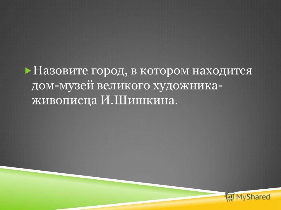 Назовите город, в котором находится дом-музей великого художника- живописца И.Шишкина.