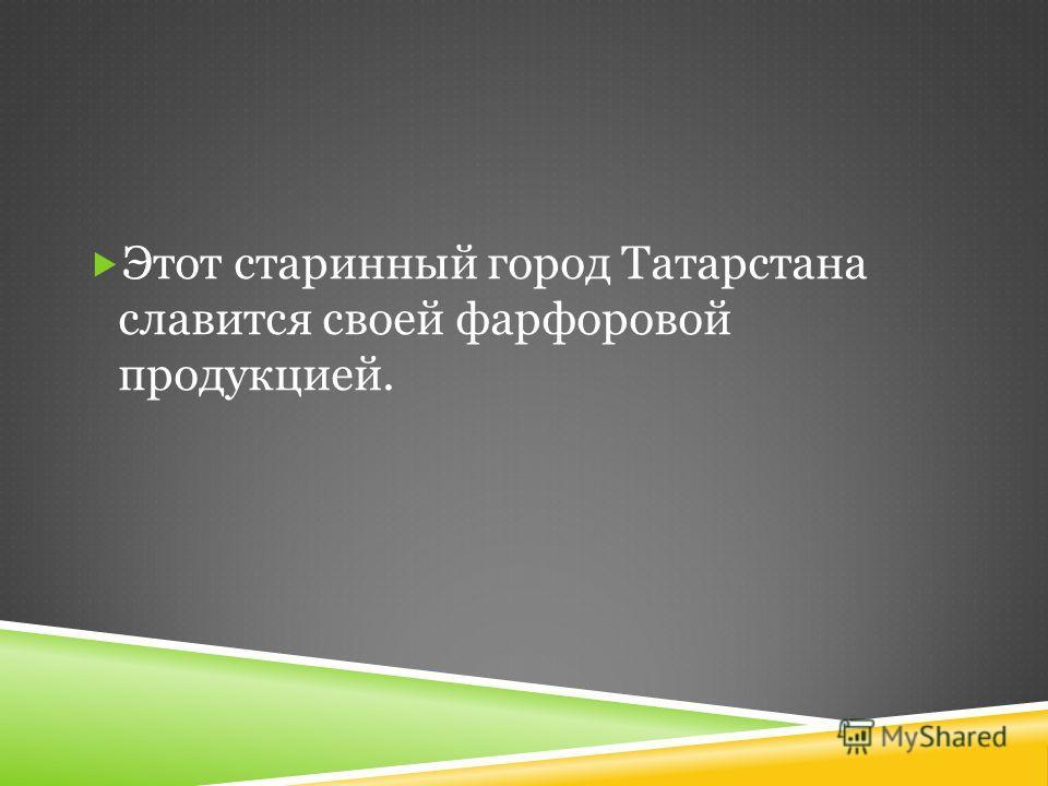 Этот старинный город Татарстана славится своей фарфоровой продукцией.