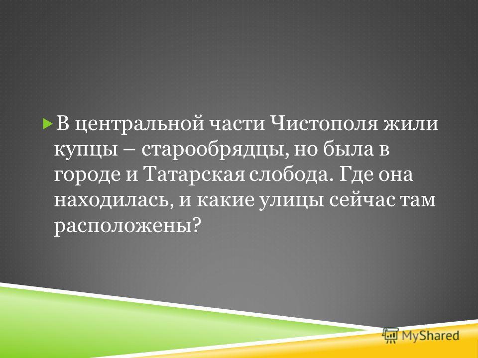 В центральной части Чистополя жили купцы – старообрядцы, но была в городе и Татарская слобода. Где она находилась, и какие улицы сейчас там расположены?