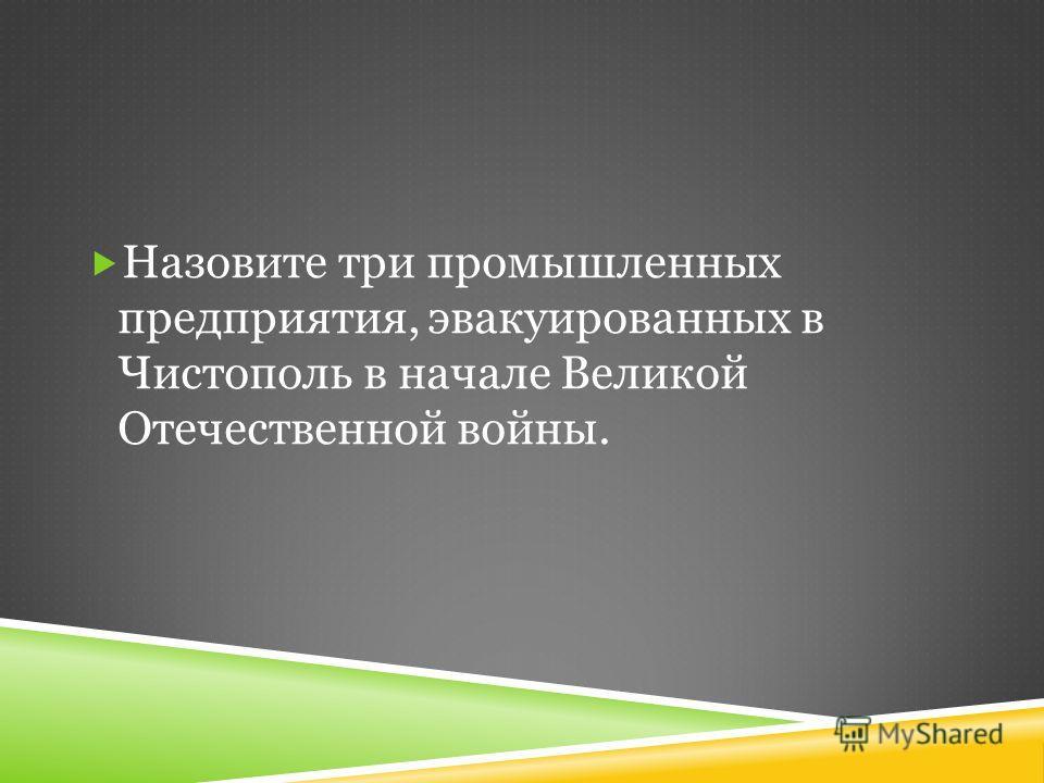 Назовите три промышленных предприятия, эвакуированных в Чистополь в начале Великой Отечественной войны.