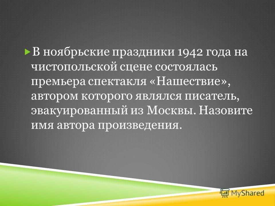 В ноябрьские праздники 1942 года на чистопольской сцене состоялась премьера спектакля «Нашествие», автором которого являлся писатель, эвакуированный из Москвы. Назовите имя автора произведения.