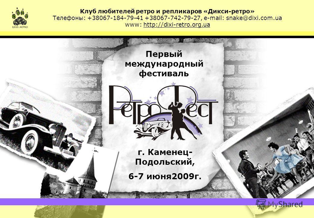 Клуб шанувальників ретро та реплікарів «Діксі-ретро» Телефони: +38067-184-79-41 +38067-742-79-27, e-mail: snake@dixi.com.ua, www: http://dixi-retro.org.ua Первый международный фестиваль г. Каменец- Подольский, 6-7 июня2009г. Клуб любителей ретро и ре