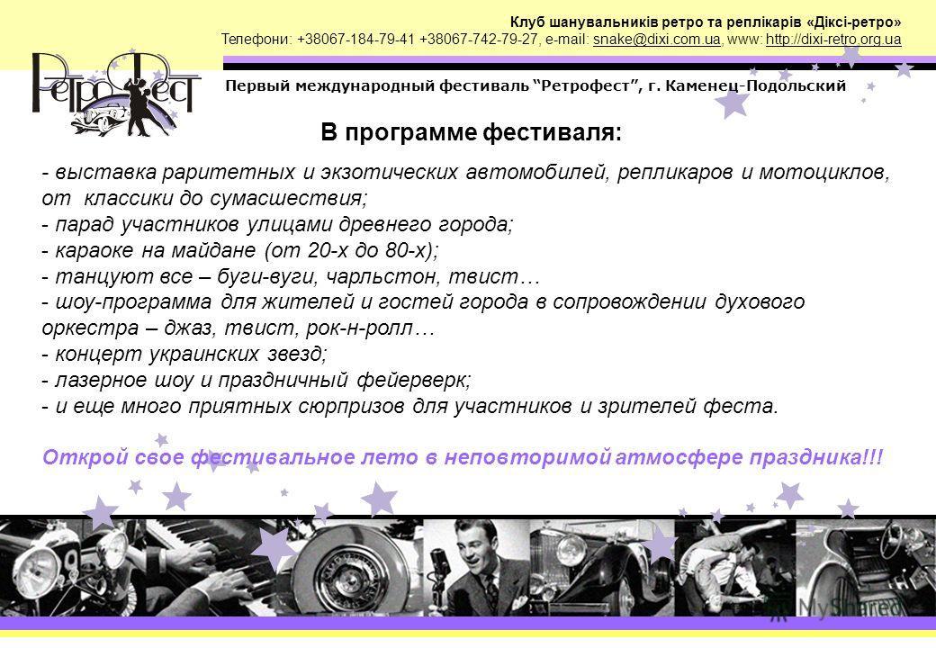 Клуб шанувальників ретро та реплікарів «Діксі-ретро» Телефони: +38067-184-79-41 +38067-742-79-27, e-mail: snake@dixi.com.ua, www: http://dixi-retro.org.ua Первый международный фестиваль Ретрофест, г. Каменец-Подольский В программе фестиваля: - выстав