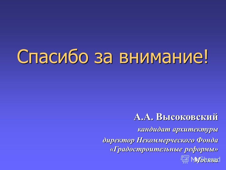 Спасибо за внимание! А.А. Высоковский кандидат архитектуры директор Некоммерческого Фонда «Градостроительные реформы» Москва