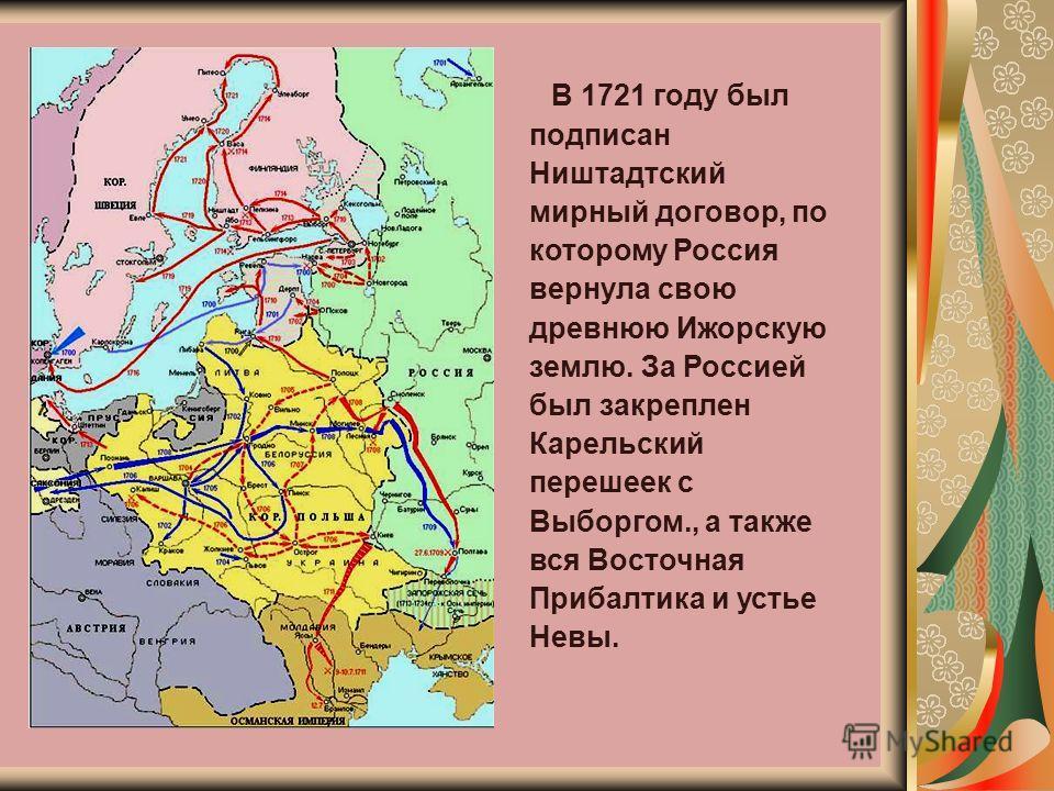 В 1721 году был подписан Ништадтский мирный договор, по которому Россия вернула свою древнюю Ижорскую землю. За Россией был закреплен Карельский перешеек с Выборгом., а также вся Восточная Прибалтика и устье Невы.