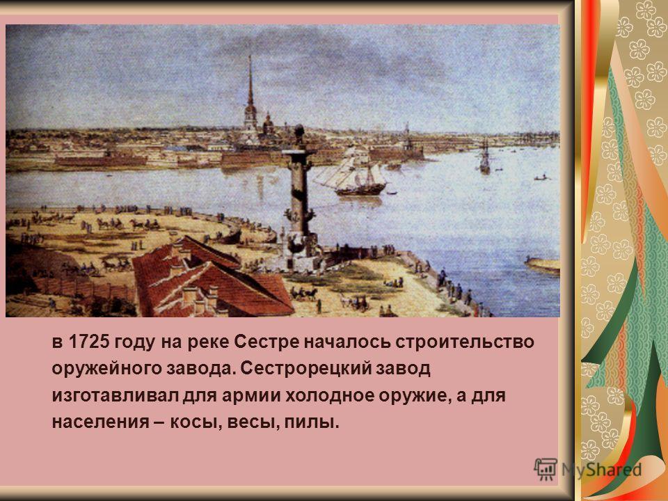 в 1725 году на реке Сестре началось строительство оружейного завода. Сестрорецкий завод изготавливал для армии холодное оружие, а для населения – косы, весы, пилы.
