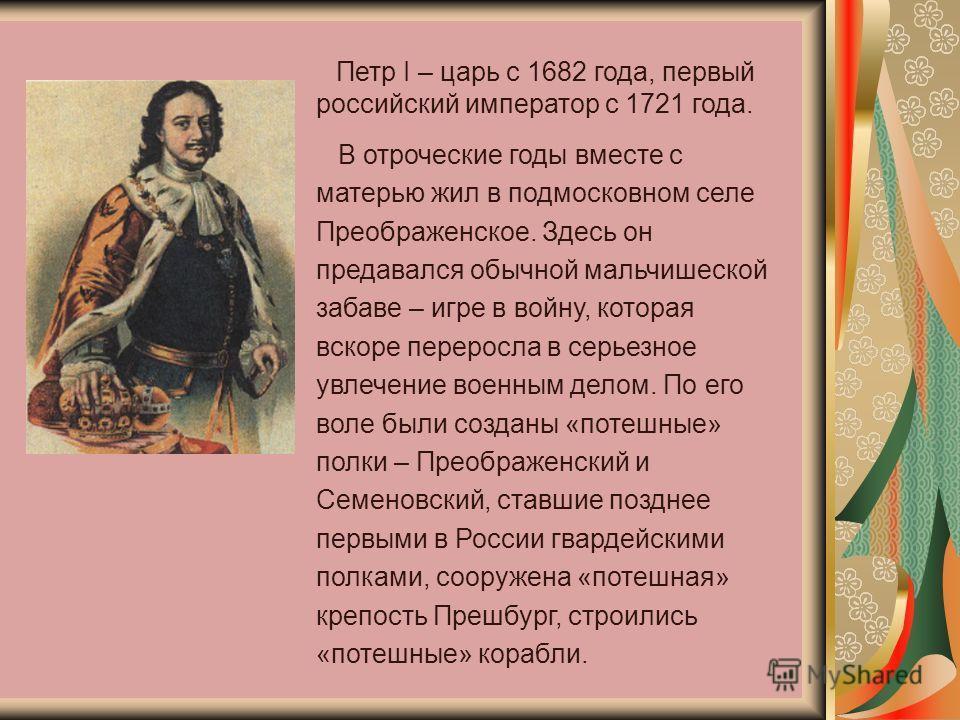 Петр I – царь с 1682 года, первый российский император с 1721 года. В отроческие годы вместе с матерью жил в подмосковном селе Преображенское. Здесь он предавался обычной мальчишеской забаве – игре в войну, которая вскоре переросла в серьезное увлече