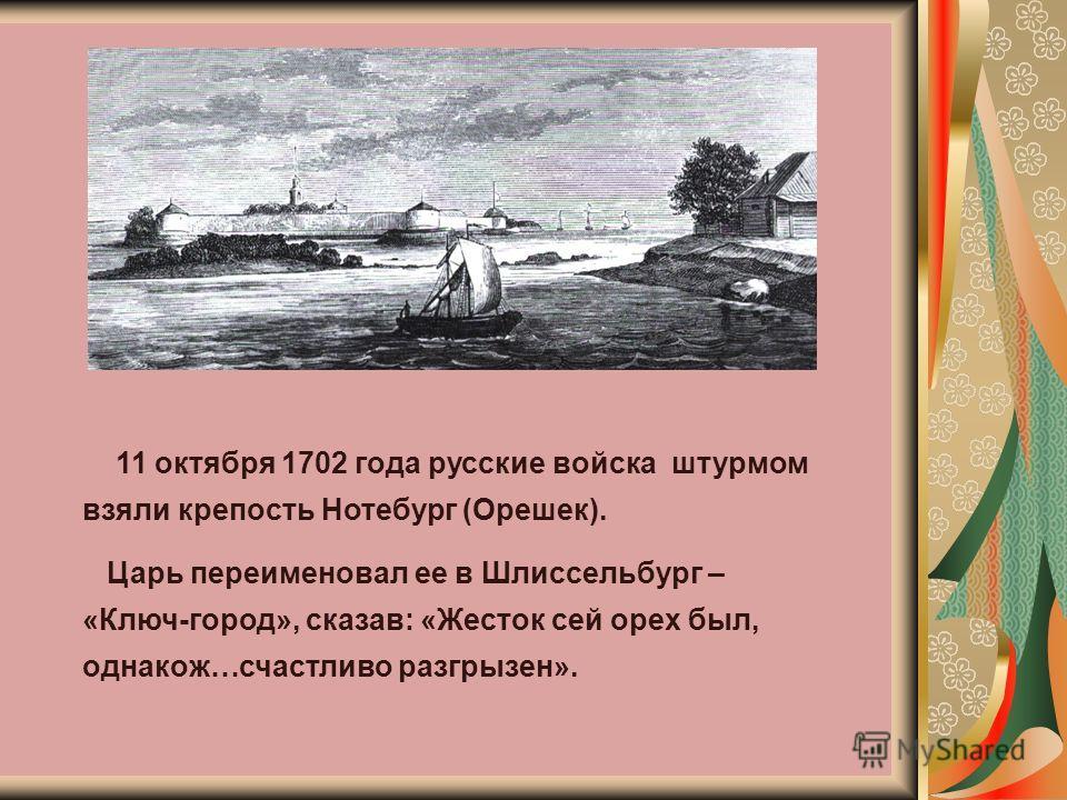 11 октября 1702 года русские войска штурмом взяли крепость Нотебург (Орешек). Царь переименовал ее в Шлиссельбург – «Ключ-город», сказав: «Жесток сей орех был, однакож…счастливо разгрызен».
