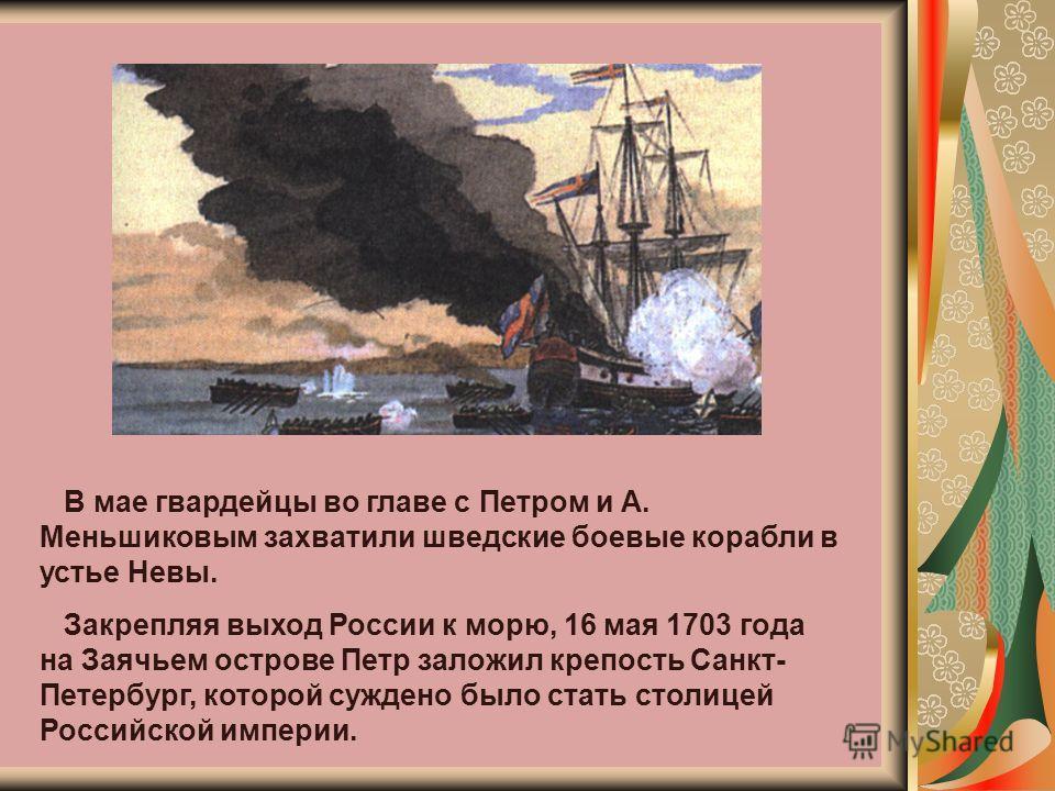 В мае гвардейцы во главе с Петром и А. Меньшиковым захватили шведские боевые корабли в устье Невы. Закрепляя выход России к морю, 16 мая 1703 года на Заячьем острове Петр заложил крепость Санкт- Петербург, которой суждено было стать столицей Российск