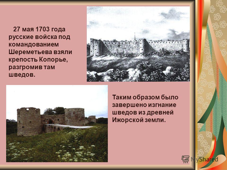27 мая 1703 года русские войска под командованием Шереметьева взяли крепость Копорье, разгромив там шведов. Таким образом было завершено изгнание шведов из древней Ижорской земли.
