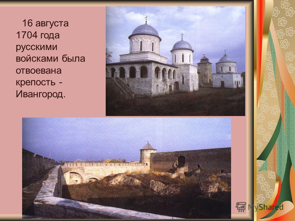 16 августа 1704 года русскими войсками была отвоевана крепость - Ивангород.
