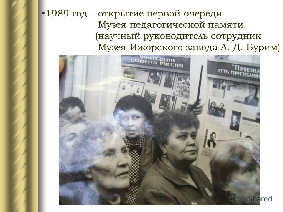 1989 год – открытие первой очереди Музея педагогической памяти (научный руководитель сотрудник Музея Ижорского завода Л. Д. Бурим)