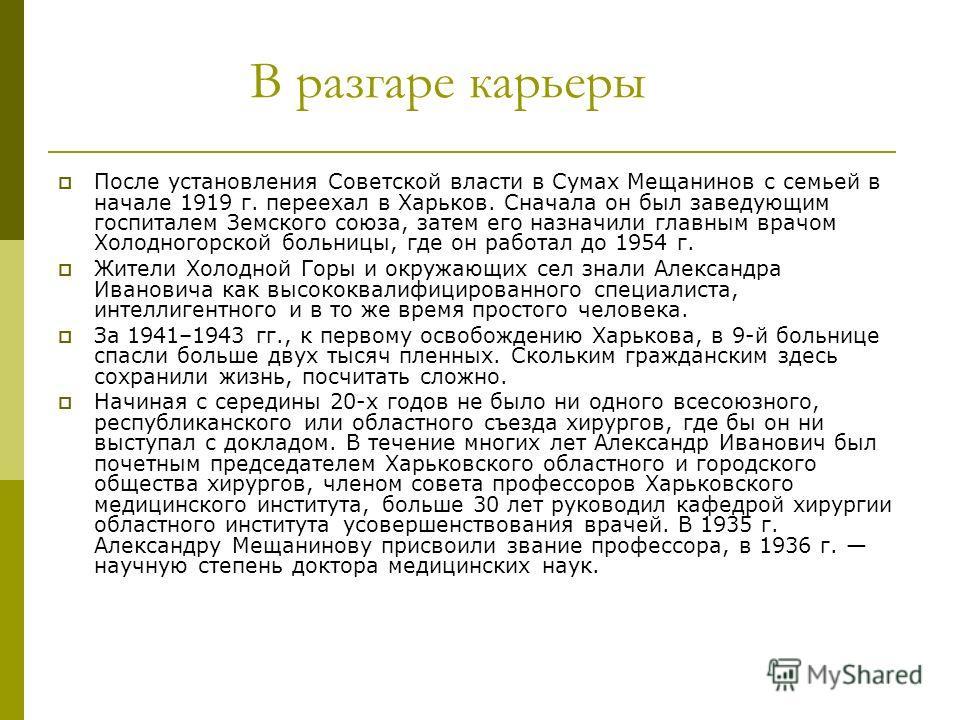 В разгаре карьеры После установления Советской власти в Сумах Мещанинов с семьей в начале 1919 г. переехал в Харьков. Сначала он был заведующим госпиталем Земского союза, затем его назначили главным врачом Холодногорской больницы, где он работал до 1