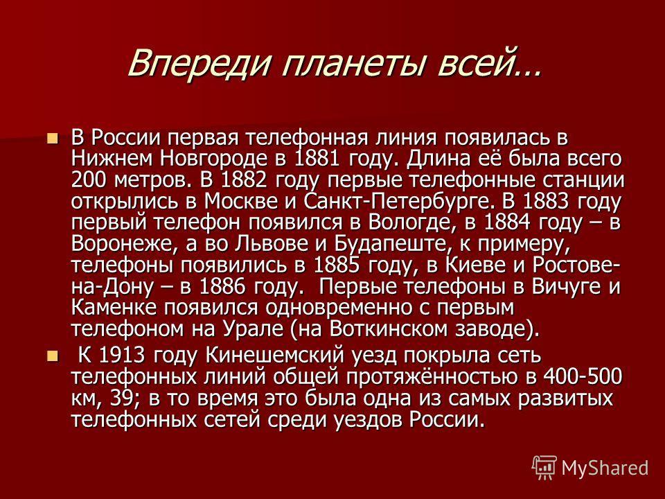 Впереди планеты всей… В России первая телефонная линия появилась в Нижнем Новгороде в 1881 году. Длина её была всего 200 метров. В 1882 году первые телефонные станции открылись в Москве и Санкт-Петербурге. В 1883 году первый телефон появился в Вологд