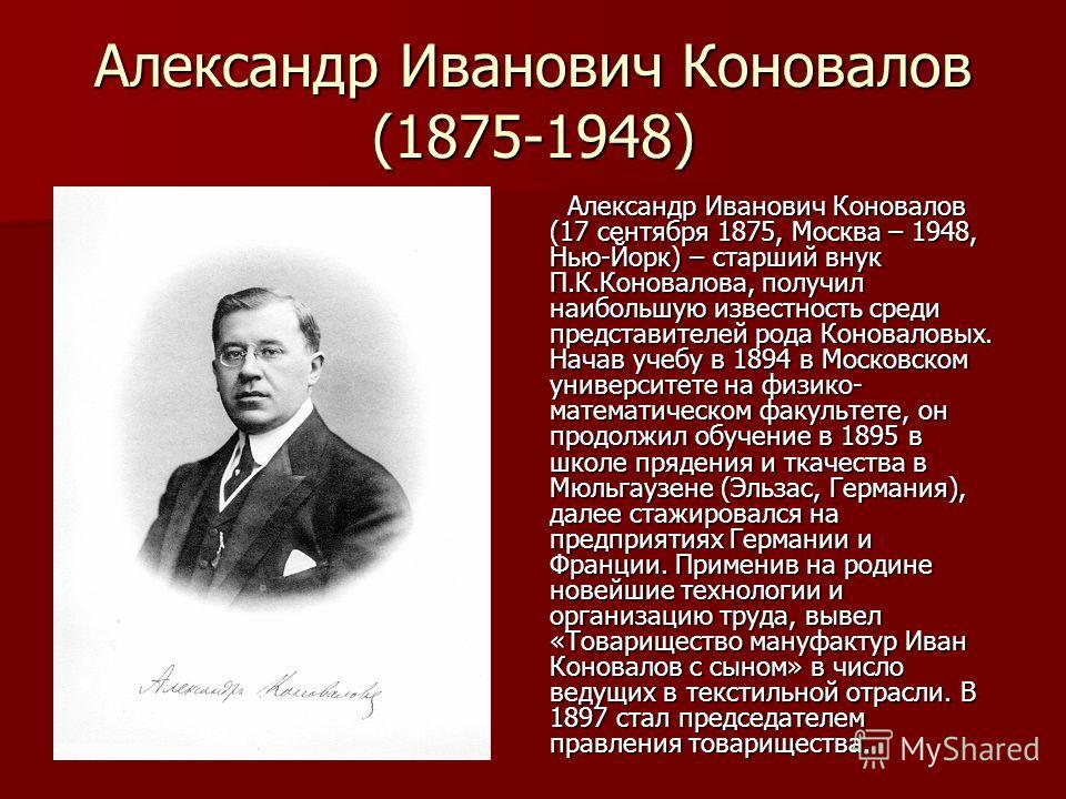 Александр Иванович Коновалов (1875-1948) Александр Иванович Коновалов (17 сентября 1875, Москва – 1948, Нью-Йорк) – старший внук П.К.Коновалова, получил наибольшую известность среди представителей рода Коноваловых. Начав учебу в 1894 в Московском уни