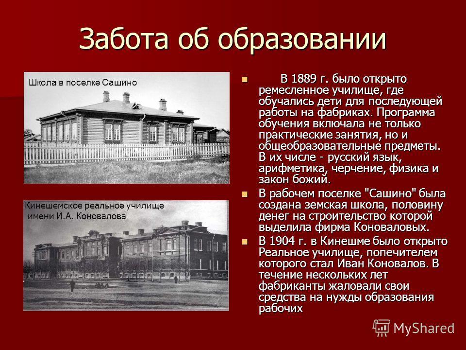 Забота об образовании В 1889 г. было открыто ремесленное училище, где обучались дети для последующей работы на фабриках. Программа обучения включала не только практические занятия, но и общеобразовательные предметы. В их числе - русский язык, арифмет