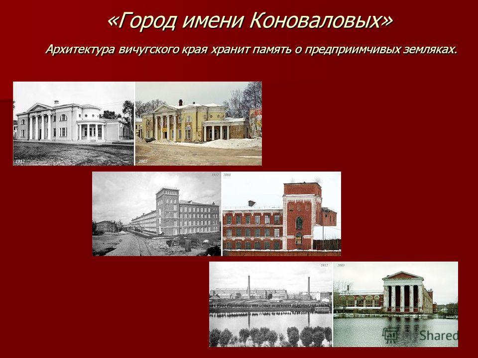 «Город имени Коноваловых» Архитектура вичугского края хранит память о предприимчивых земляках.