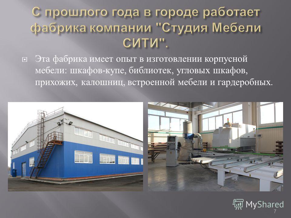 Эта фабрика имеет опыт в изготовлении корпусной мебели : шкафов - купе, библиотек, угловых шкафов, прихожих, калошниц, встроенной мебели и гардеробных. 7