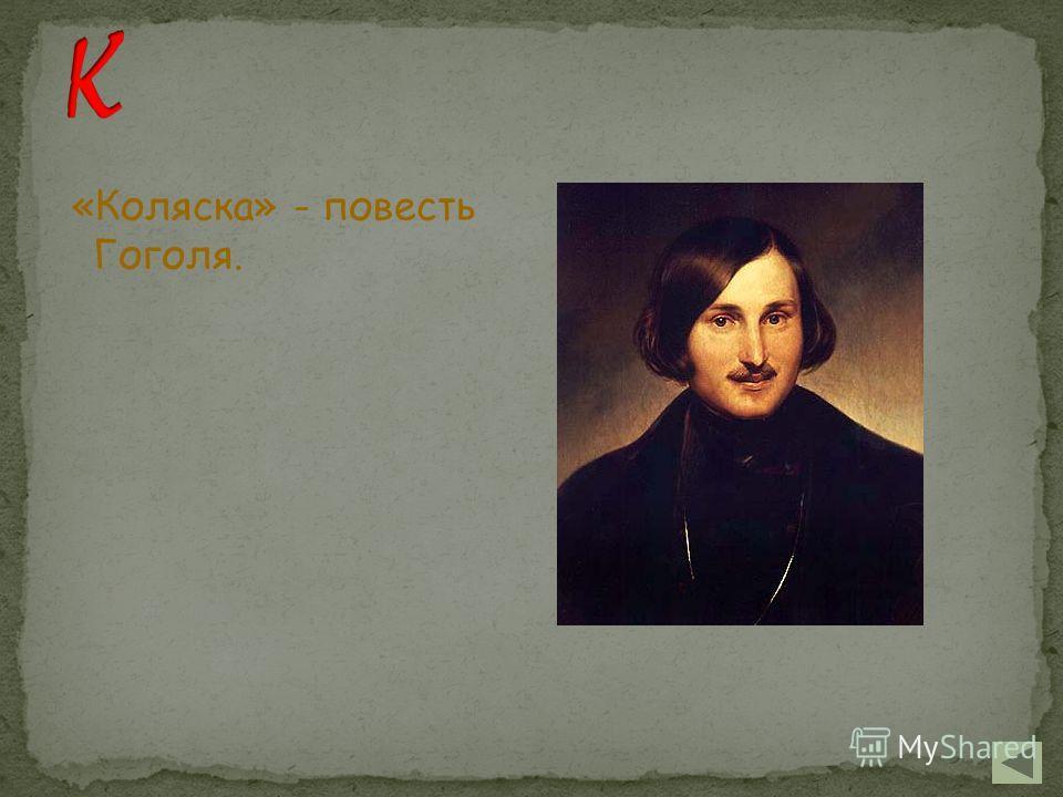 «Коляска» - повесть Гоголя.