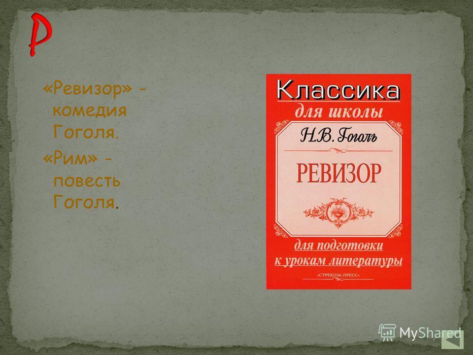 «Ревизор» - комедия Гоголя. «Рим» - повесть Гоголя.