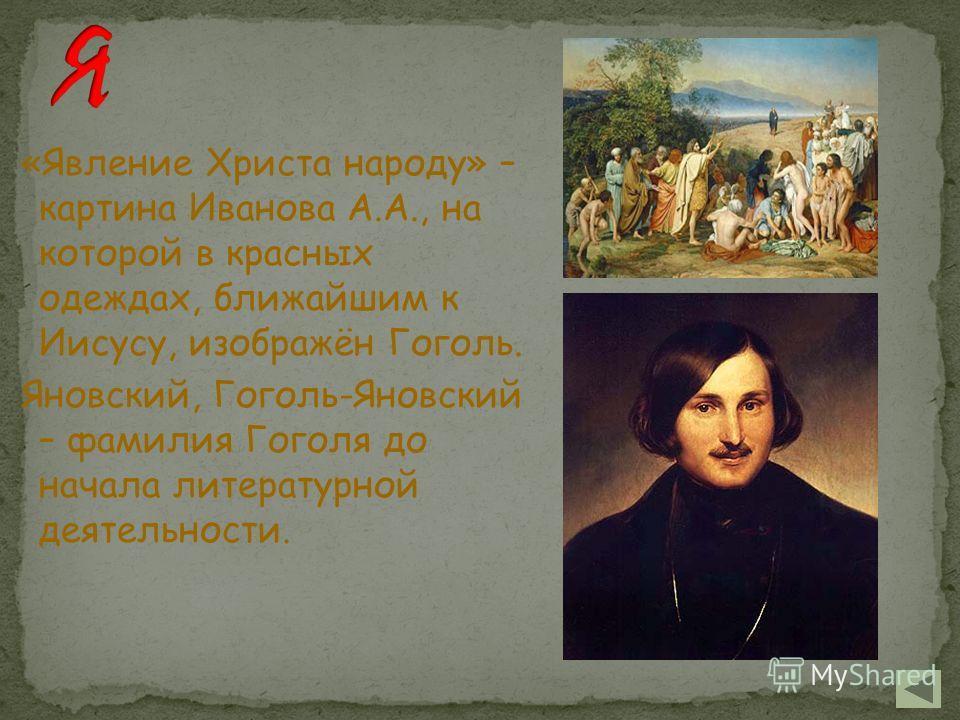 «Явление Христа народу» – картина Иванова А.А., на которой в красных одеждах, ближайшим к Иисусу, изображён Гоголь. Яновский, Гоголь-Яновский – фамилия Гоголя до начала литературной деятельности.