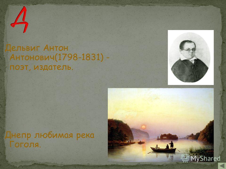 Дельвиг Антон Антонович(1798-1831) - поэт, издатель. Днепр любимая река Гоголя.