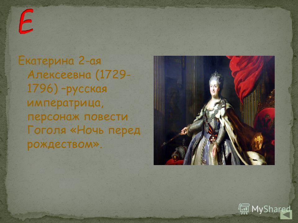 Екатерина 2-ая Алексеевна (1729- 1796) –русская императрица, персонаж повести Гоголя «Ночь перед рождеством».