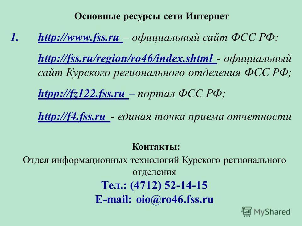 Основные ресурсы сети Интернет 1.http://www.fss.ru – официальный сайт ФСС РФ; http://fss.ru/region/ro46/index.shtml - официальный сайт Курского регионального отделения ФСС РФ; htpp://fz122.fss.ru – портал ФСС РФ; http://f4.fss.ru - единая точка прием