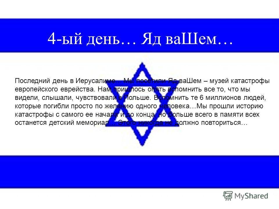 4-ый день… Яд ваШем… Последний день в Иерусалиме... Мы посетили Яд ваШем – музей катастрофы европейского еврейства. Нам пришлось опять вспомнить все то, что мы видели, слышали, чувствовали в Польше. Вспомнить те 6 миллионов людей, которые погибли про