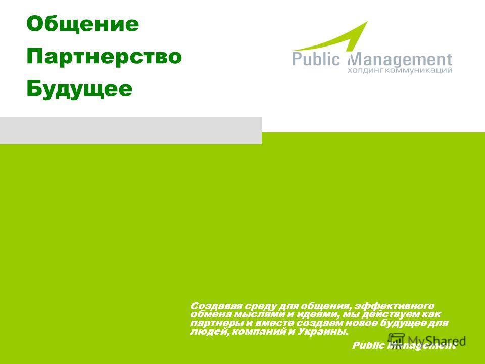 Общение Партнерство Будущее Создавая среду для общения, эффективного обмена мыслями и идеями, мы действуем как партнеры и вместе создаем новое будущее для людей, компаний и Украины. Public Management