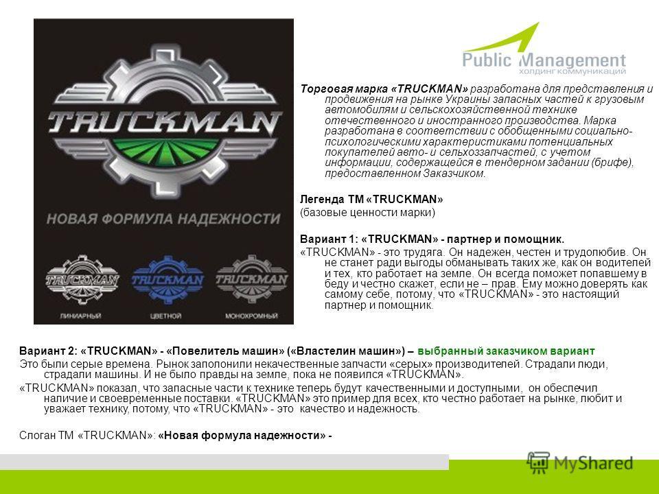 Торговая марка «TRUCKMAN» разработана для представления и продвижения на рынке Украины запасных частей к грузовым автомобилям и сельскохозяйственной технике отечественного и иностранного производства. Марка разработана в соответствии с обобщенными со
