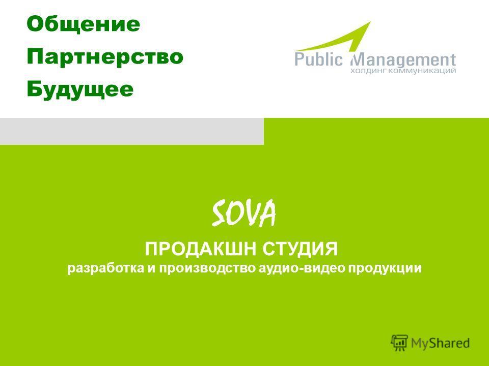 SOVA ПРОДАКШН СТУДИЯ разработка и производство аудио-видео продукции Общение Партнерство Будущее