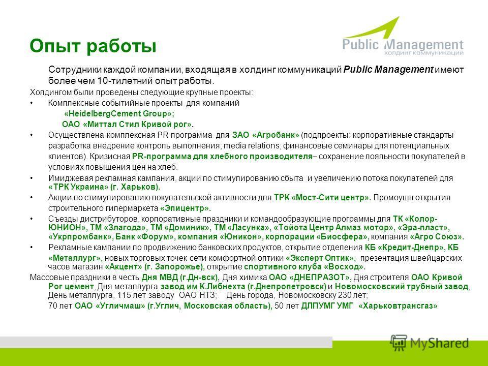 Опыт работы Сотрудники каждой компании, входящая в холдинг коммуникаций Public Management имеют более чем 10-тилетний опыт работы. Холдингом были проведены следующие крупные проекты: Комплексные событийные проекты для компаний «HeidelbergCement Group