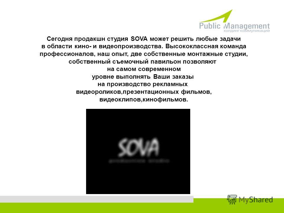 Сегодня продакшн студия SOVA может решить любые задачи в области кино- и видеопроизводства. Высококлассная команда профессионалов, наш опыт, две собственные монтажные студии, собственный съемочный павильон позволяют на самом современном уровне выполн