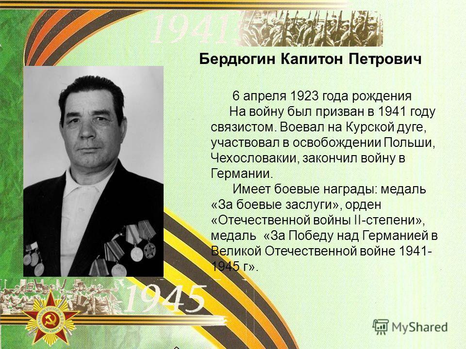Бердюгин Капитон Петрович 6 апреля 1923 года рождения На войну был призван в 1941 году связистом. Воевал на Курской дуге, участвовал в освобождении Польши, Чехословакии, закончил войну в Германии. Имеет боевые награды: медаль «За боевые заслуги», орд