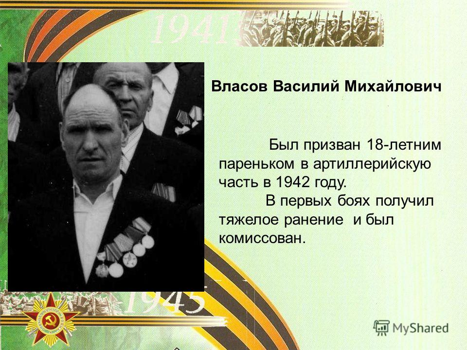 Власов Василий Михайлович Был призван 18-летним пареньком в артиллерийскую часть в 1942 году. В первых боях получил тяжелое ранение и был комиссован.
