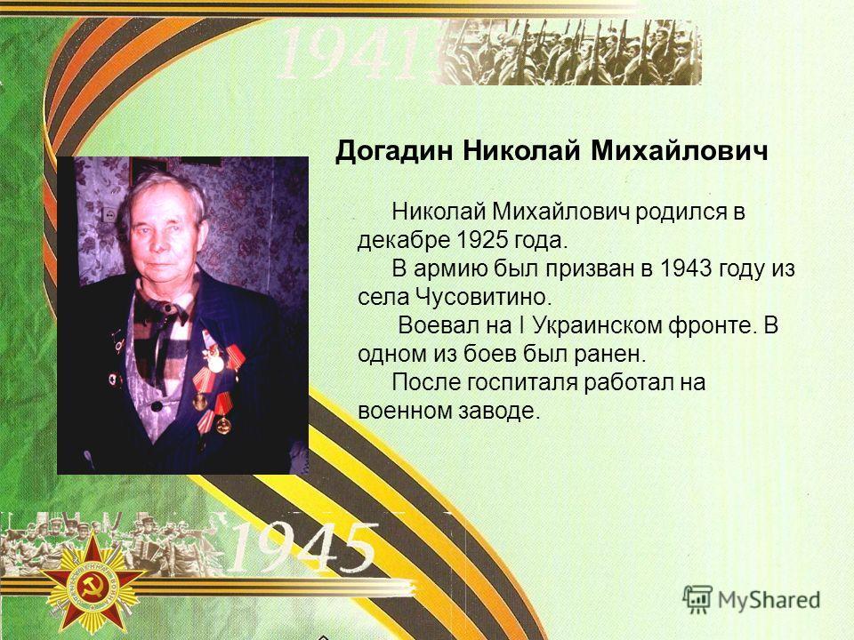 Догадин Николай Михайлович Николай Михайлович родился в декабре 1925 года. В армию был призван в 1943 году из села Чусовитино. Воевал на I Украинском фронте. В одном из боев был ранен. После госпиталя работал на военном заводе.