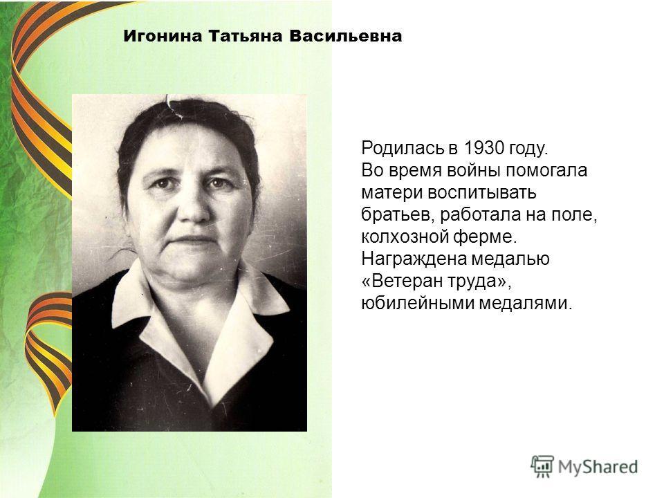 Игонина Татьяна Васильевна Родилась в 1930 году. Во время войны помогала матери воспитывать братьев, работала на поле, колхозной ферме. Награждена медалью «Ветеран труда», юбилейными медалями.