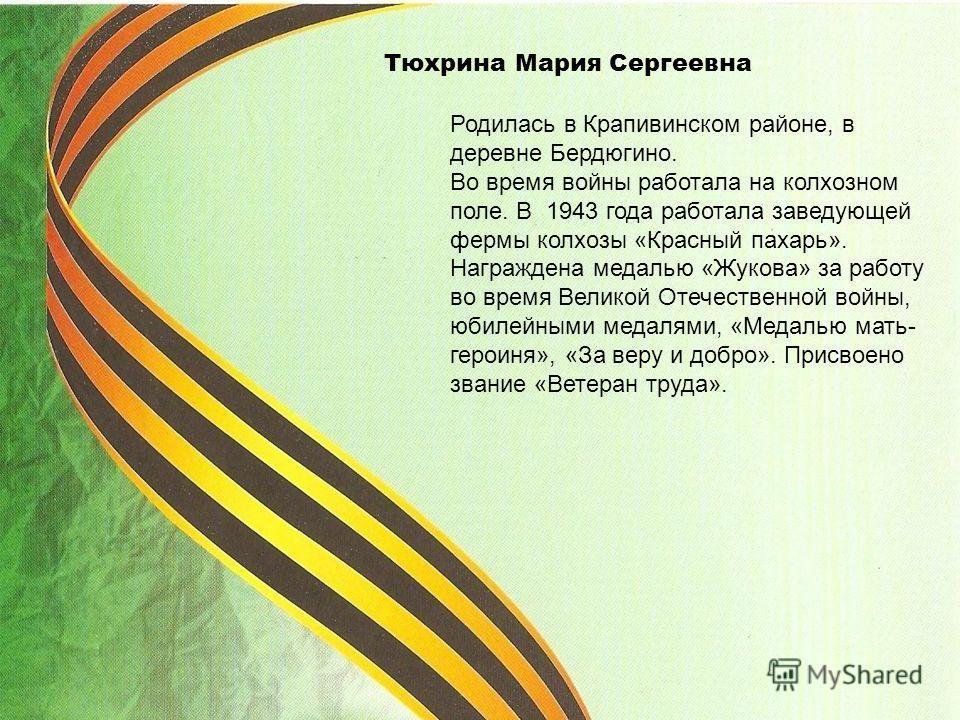 Тюхрина Мария Сергеевна Родилась в Крапивинском районе, в деревне Бердюгино. Во время войны работала на колхозном поле. В 1943 года работала заведующей фермы колхозы «Красный пахарь». Награждена медалью «Жукова» за работу во время Великой Отечественн