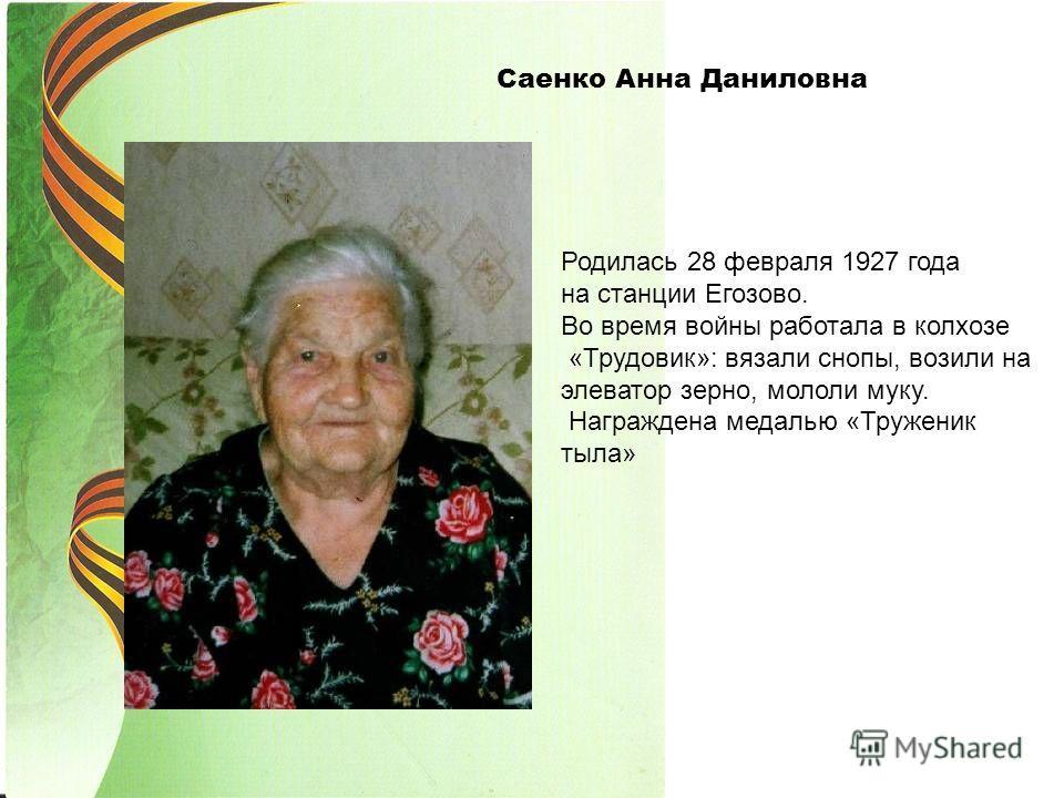 Саенко Анна Даниловна Родилась 28 февраля 1927 года на станции Егозово. Во время войны работала в колхозе «Трудовик»: вязали снопы, возили на элеватор зерно, мололи муку. Награждена медалью «Труженик тыла»