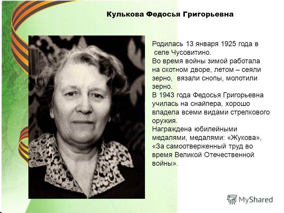 Кулькова Федосья Григорьевна Родилась 13 января 1925 года в селе Чусовитино. Во время войны зимой работала на скотном дворе, летом – сеяли зерно, вязали снопы, молотили зерно. В 1943 года Федосья Григорьевна училась на снайпера, хорошо владела всеми