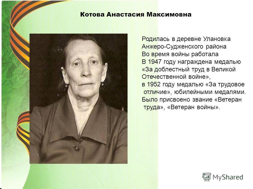 Котова Анастасия Максимовна Родилась в деревне Улановка Анжеро-Судженского района Во время войны работала В 1947 году награждена медалью «За доблестный труд в Великой Отечественной войне», в 1952 году медалью «За трудовое отличие», юбилейными медалям