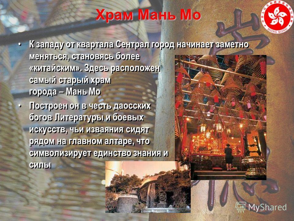 Храм Мань Мо К западу от квартала Сентрал город начинает заметно меняться, становясь более «китайским». Здесь расположен самый старый храм города – Мань Мо Построен он в честь даосских богов Литературы и боевых искусств, чьи изваяния сидят рядом на г